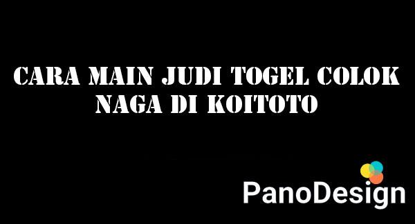 Cara Main Judi Togel Colok Naga di KOITOTO